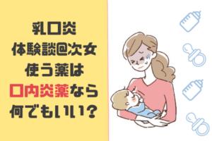 【乳口炎体験談@次女】乳口炎に使える薬は?口内炎の薬なら何でもいい?